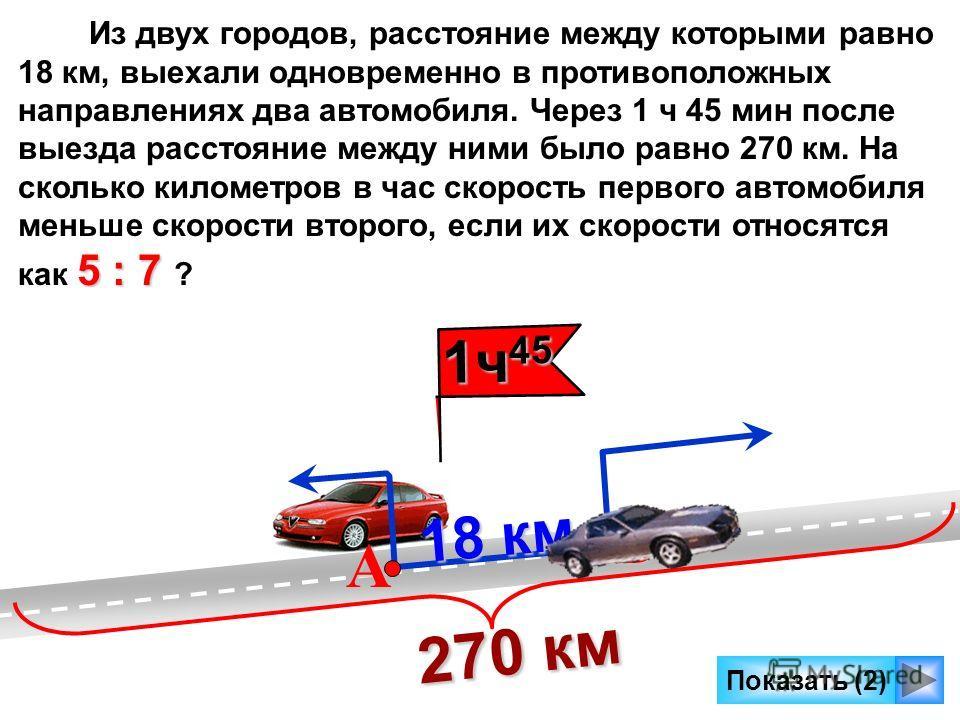 Показать (2) 18 км 18 км А В Из двух городов, расстояние между которыми равно 18 км, выехали одновременно в противоположных направлениях два автомобиля. Через 1 ч 45 мин после выезда расстояние между ними было равно 270 км. На сколько километров в ча