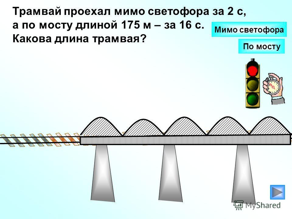 Трамвай проехал мимо светофора за 2 с, а по мосту длиной 175 м – за 16 с. Какова длина трамвая? По мосту Мимо светофора