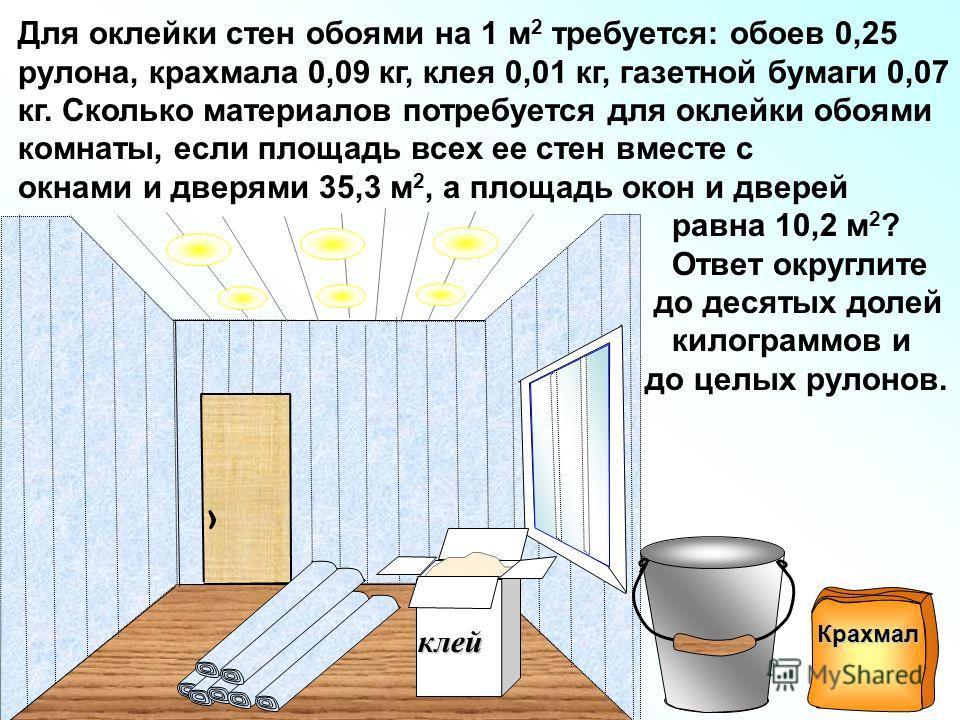 Для оклейки стен обоями на 1 м 2 требуется: обоев 0,25 рулона, крахмала 0,09 кг, клея 0,01 кг, газетной бумаги 0,07 кг. Сколько материалов потребуется для оклейки обоями комнаты, если площадь всех ее стен вместе с окнами и дверями 35,3 м 2, а площадь
