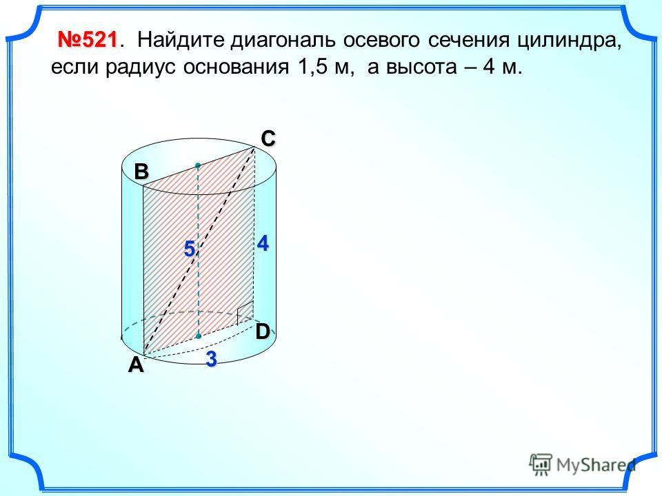 521 521. Найдите диагональ осевого сечения цилиндра, если радиус основания 1,5 м, а высота – 4 м. А В DС4 3 5
