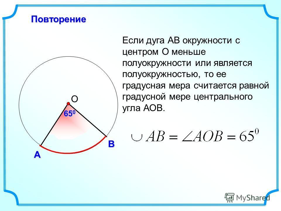 А В О Повторение Если дуга АВ окружности с центром О меньше полуокружности или является полуокружностью, то ее градусная мера считается равной градусной мере центрального угла АОВ. 65 0
