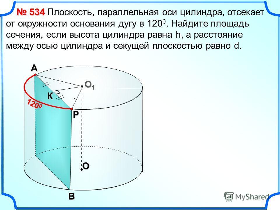 Плоскость, параллельная оси цилиндра, отсекает от окружности основания дугу в 120 0. Найдите площадь сечения, если высота цилиндра равна h, а расстояние между осью цилиндра и секущей плоскостью равно d. O O1O1O1O1В А Р К 120 0 534 534