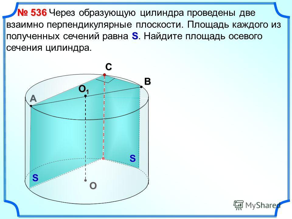 В А С O O1O1O1O1 S Через образующую цилиндра проведены две взаимно перпендикулярные плоскости. Площадь каждого из полученных сечений равна S. Найдите площадь осевого сечения цилиндра. 536 536 SS