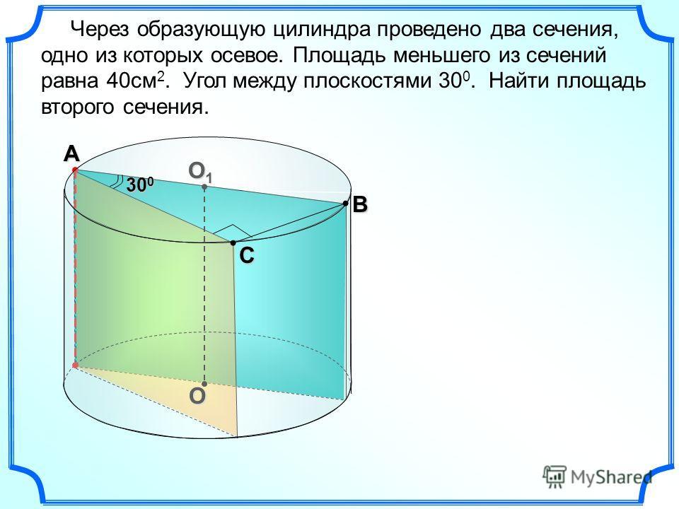 O O1O1O1O1А В С Через образующую цилиндра проведено два сечения, одно из которых осевое. Площадь меньшего из сечений равна 40см 2. Угол между плоскостями 30 0. Найти площадь второго сечения. 30 0