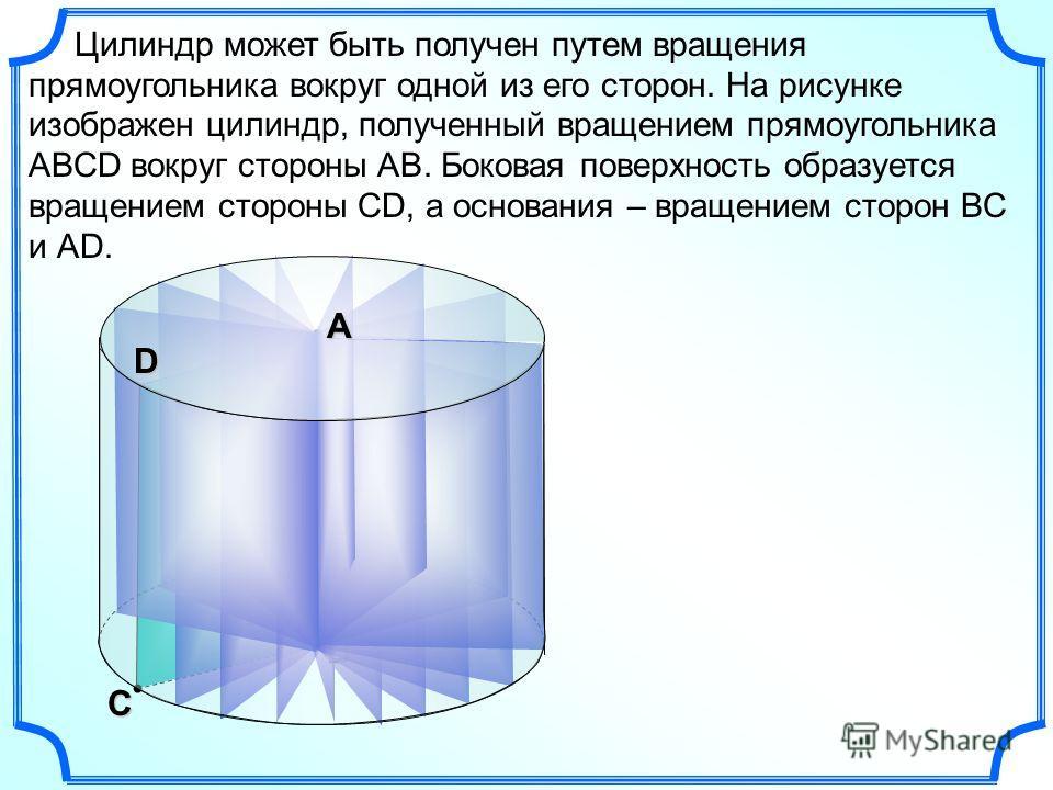 С В Цилиндр может быть получен путем вращения прямоугольника вокруг одной из его сторон. На рисунке изображен цилиндр, полученный вращением прямоугольника АВСD вокруг стороны АВ. Боковая поверхность образуется вращением стороны СD, а основания – вращ