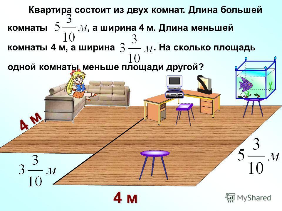 Квартира состоит из двух комнат. Длина большей комнаты, а ширина 4 м. Длина меньшей комнаты 4 м, а ширина. На сколько площадь одной комнаты меньше площади другой? 4 м