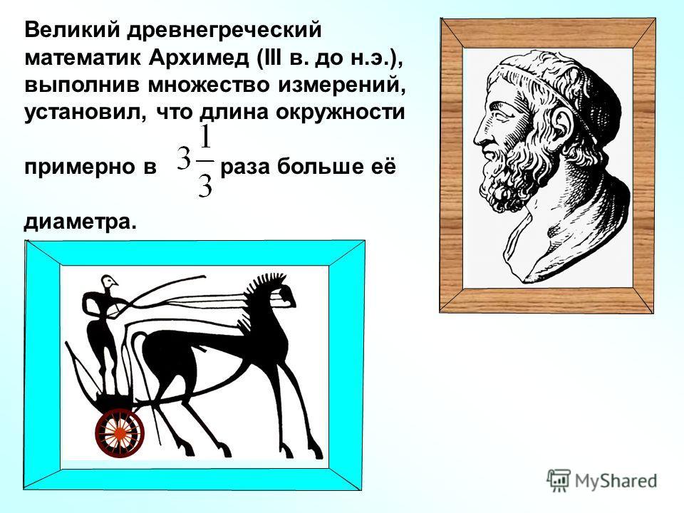 Великий древнегреческий математик Архимед (III в. до н.э.), выполнив множество измерений, установил, что длина окружности примерно в раза больше её диаметра.