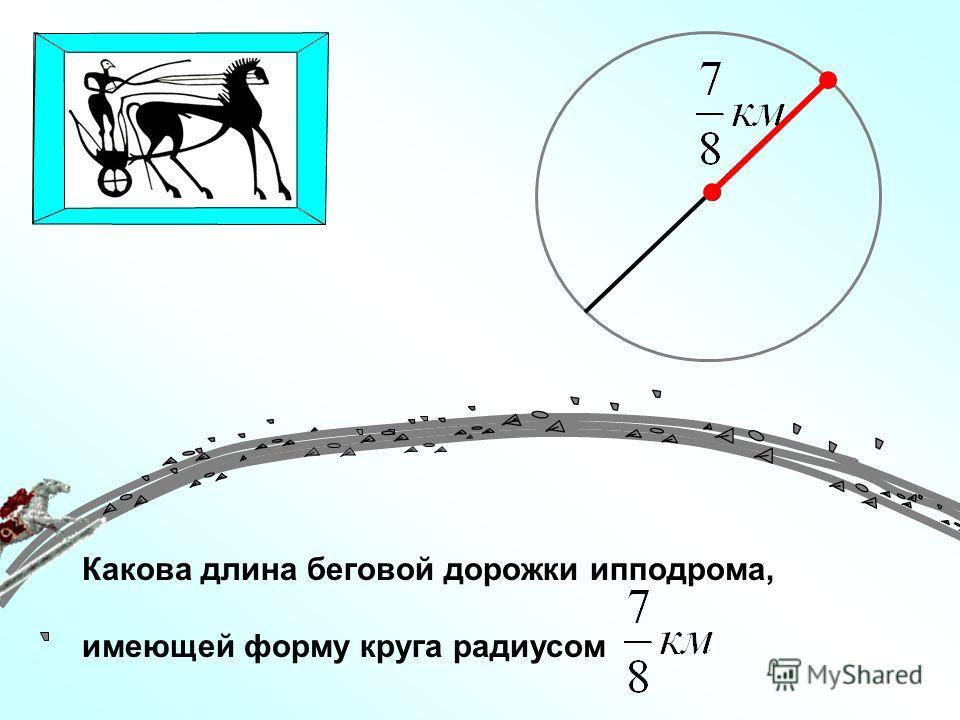 Какова длина беговой дорожки ипподрома, имеющей форму круга радиусом