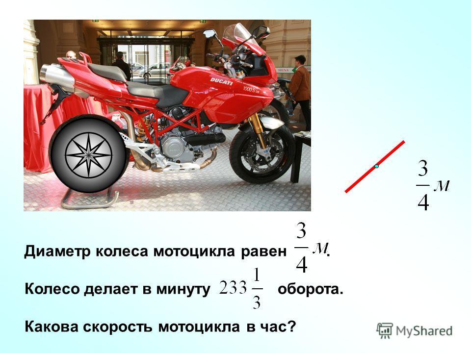 Диаметр колеса мотоцикла равен. Колесо делает в минуту оборота. Какова скорость мотоцикла в час?