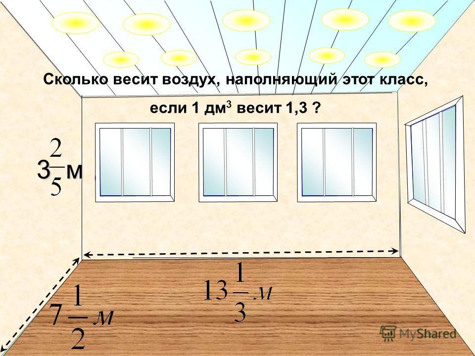 3м Сколько весит воздух, наполняющий этот класс, если 1 дм 3 весит 1,3 ? 3 м