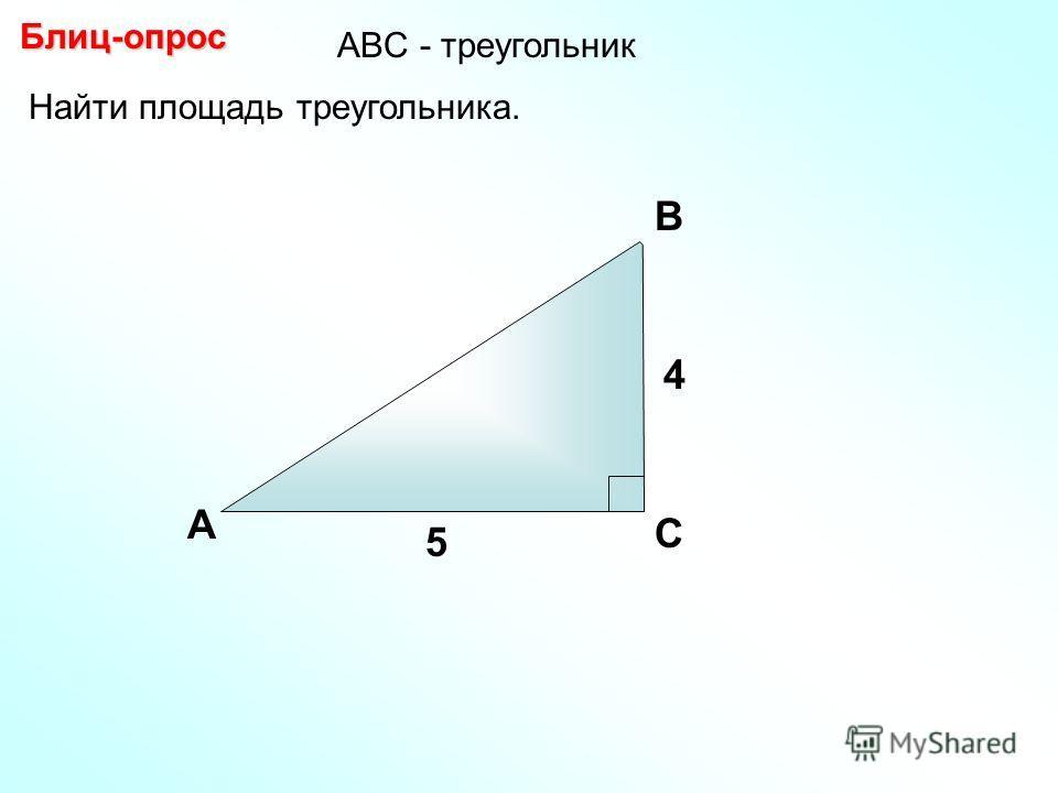Найти площадь треугольника. А В С Блиц-опрос 4 5 АBC - треугольник