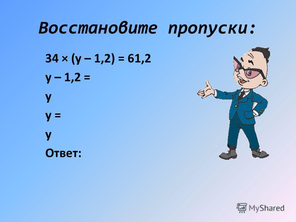 Восстановите пропуски: 34 × (у – 1,2) = 61,2 у – 1,2 = у у = у Ответ: