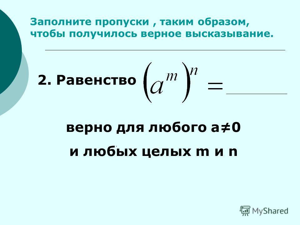 Заполните пропуски, таким образом, чтобы получилось верное высказывание.. 2. Равенство верно для любого а0 и любых целых m и n _____________
