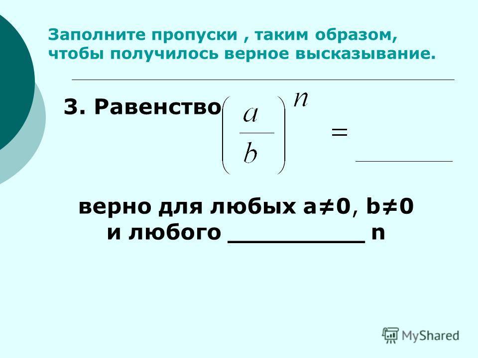 Заполните пропуски, таким образом, чтобы получилось верное высказывание.. 3. Равенство верно для любых а0, b0 и любого _________ n _____________