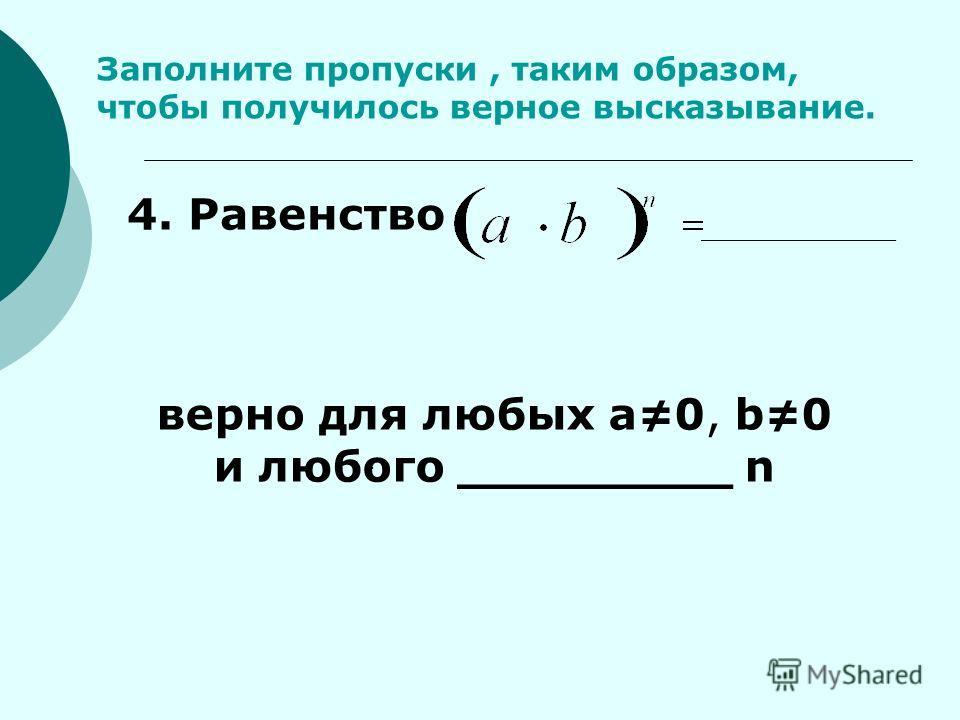 Заполните пропуски, таким образом, чтобы получилось верное высказывание.. 4. Равенство верно для любых а0, b0 и любого _________ n _____________