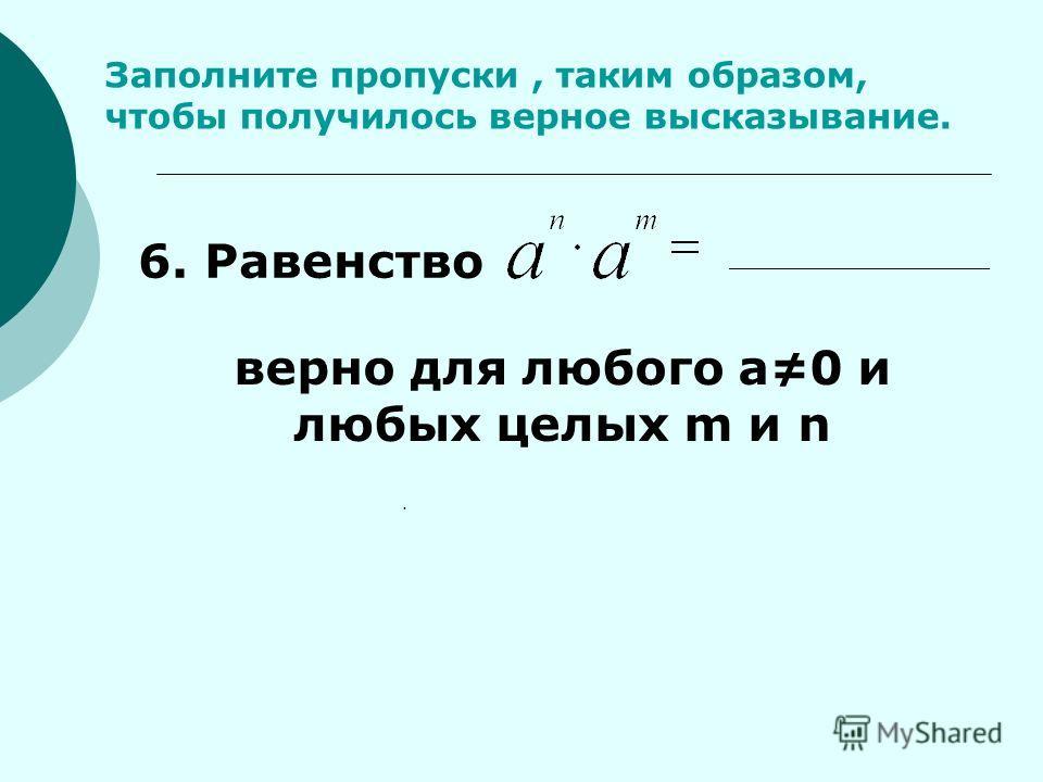 Заполните пропуски, таким образом, чтобы получилось верное высказывание.. 6. Равенство верно для любого а0 и любых целых m и n ________________