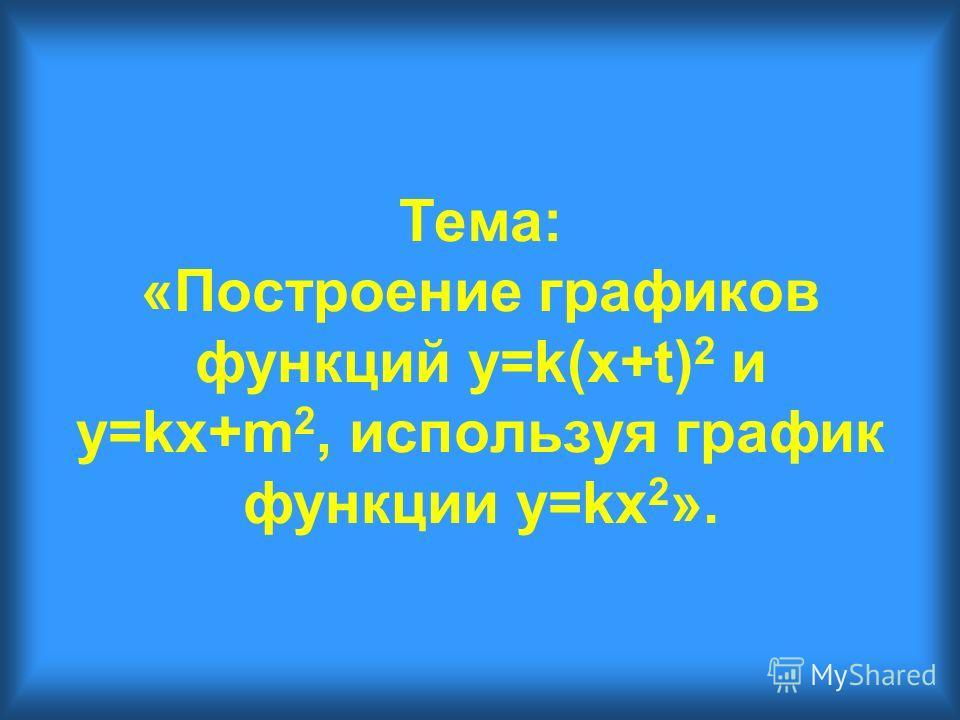 Тема: «Построение графиков функций y=k(x+t) 2 и y=kx+m 2, используя график функции y=kx 2 ».