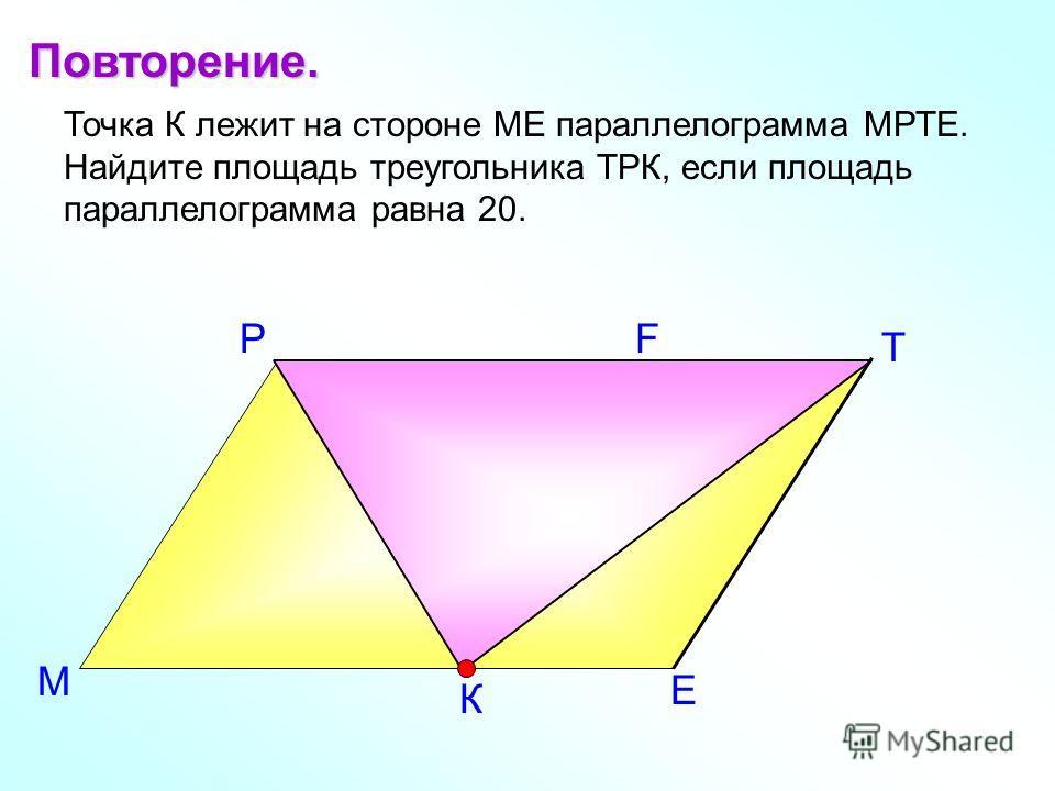 Е Т Р Точка К лежит на стороне МЕ параллелограмма МРТЕ. Найдите площадь треугольника ТРК, если площадь параллелограмма равна 20. Повторение. М К F
