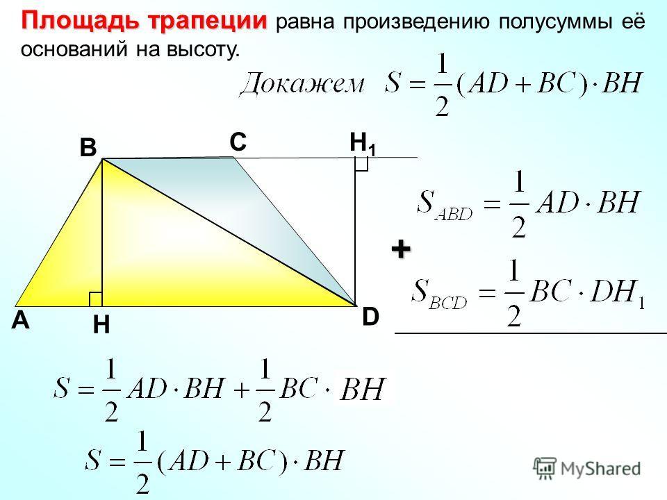 Площадь трапеции Площадь трапеции равна произведению полусуммы её оснований на высоту. А С D В H H1H1 +