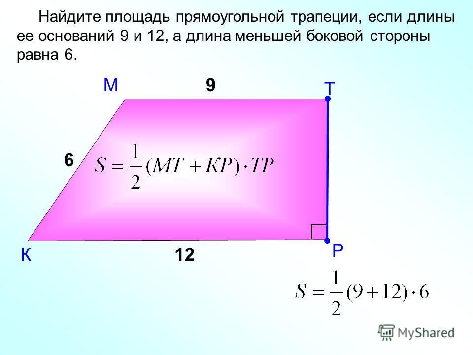 М К Найдите площадь прямоугольной трапеции, если длины ее оснований 9 и 12, а длина меньшей боковой стороны равна 6. Т Р 9 12 6