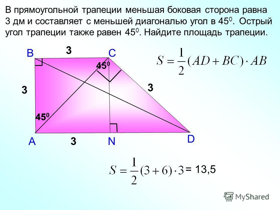 В А В прямоугольной трапеции меньшая боковая сторона равна 3 дм и составляет с меньшей диагональю угол в 45 0. Острый угол трапеции также равен 45 0. Найдите площадь трапеции. С D 3 45 0 3 N 3 3 = 13,5