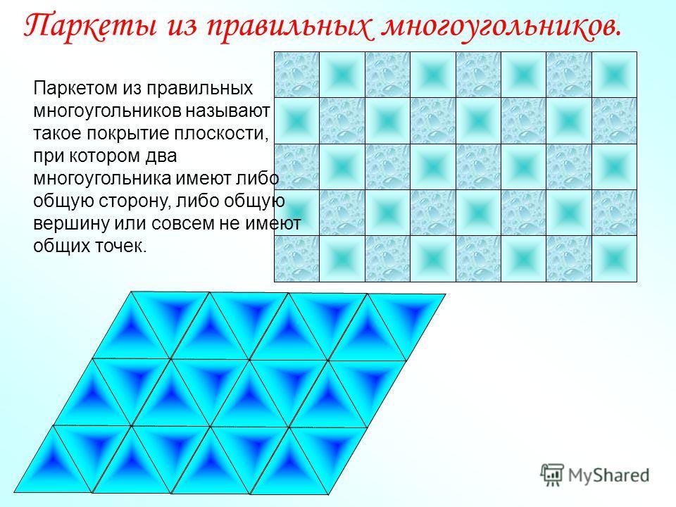 Паркеты из правильных многоугольников. Паркетом из правильных многоугольников называют такое покрытие плоскости, при котором два многоугольника имеют либо общую сторону, либо общую вершину или совсем не имеют общих точек.