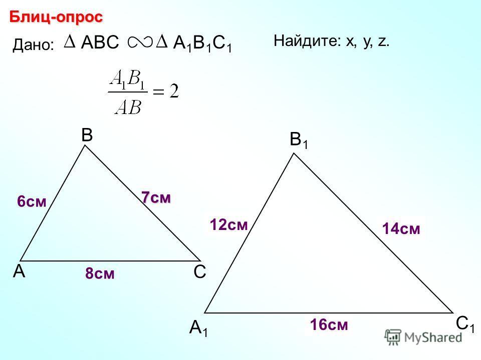А В С С1С1 В1В1 А1А1 Блиц-опрос Дано: ABCА1В1С1А1В1С1 6см 7см 8см Найдите: х, у, z. ху z 12см 14см 16см