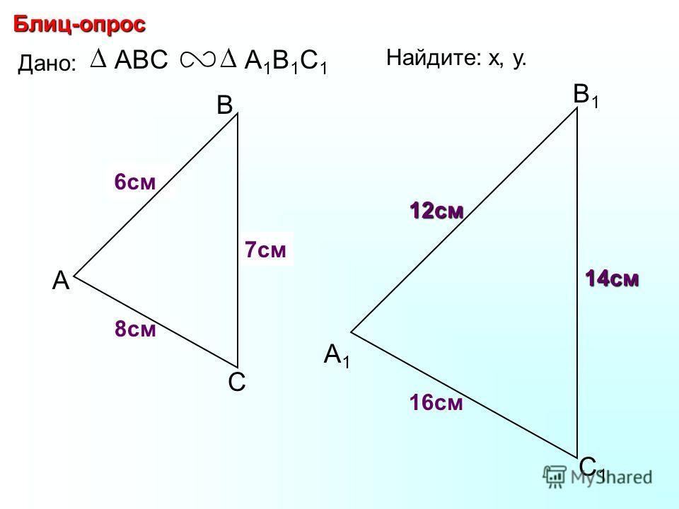 А В С С1С1 В1В1 А1А1 Блиц-опрос Дано: ABCА1В1С1А1В1С1 16см 14см 8см Найдите: х, у. х у7см 6см 12см