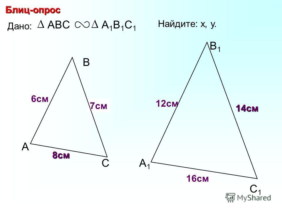 А В С С1С1 В1В1 А1А1 Блиц-опрос Дано: ABCА1В1С1А1В1С1 12см 14см 6см Найдите: х, у. х у 7см 16см 8см