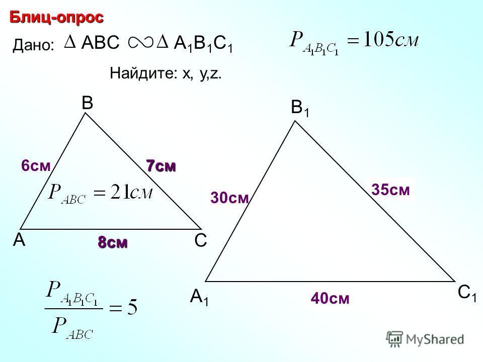 А В С С1С1 В1В1 А1А1 Блиц-опрос Дано: ABCА1В1С1А1В1С1 7см 6см Найдите: х, у,z. х z 40см 8см y 30см 35см
