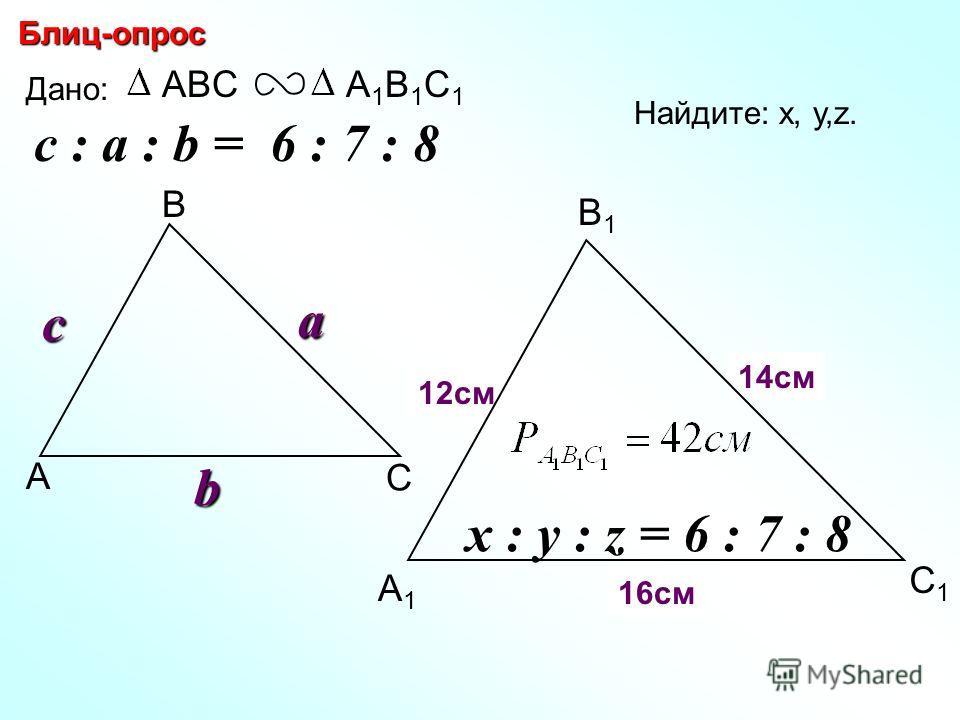 А В С С1С1 В1В1 А1А1 Блиц-опрос Дано: ABCА1В1С1А1В1С1c Найдите: х, у,z. х z 16см y 12см 14см c : a : b = 6 : 7 : 8 a b x : y : z = 6 : 7 : 8