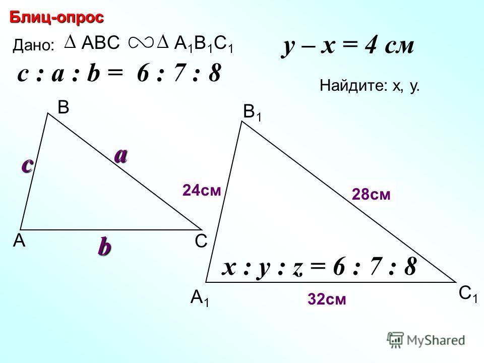 А В С С1С1 В1В1 А1А1 Блиц-опрос Дано: ABCА1В1С1А1В1С1c Найдите: х, у. х y 24см 28см c : a : b = 6 : 7 : 8 a b y – x = 4 см z x : y : z = 6 : 7 : 8 32см