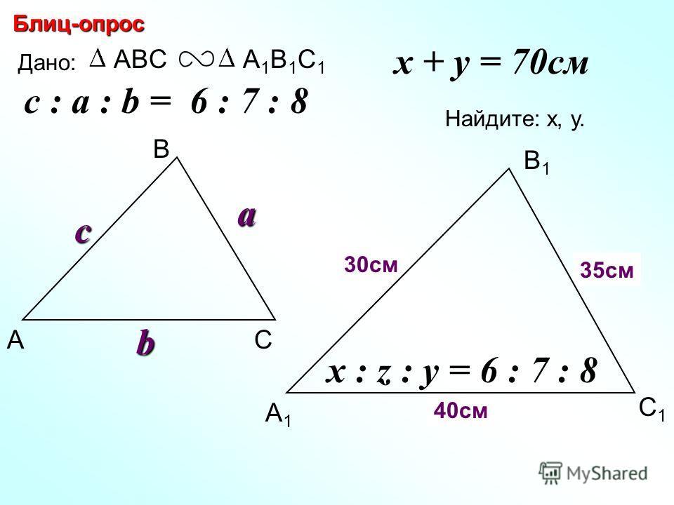 А В С С1С1 В1В1 А1А1 Блиц-опрос Дано: ABCА1В1С1А1В1С1c Найдите: х, у. х Z 30см 35см c : a : b = 6 : 7 : 8 a b x + y = 70см y x : z : y = 6 : 7 : 8 40см