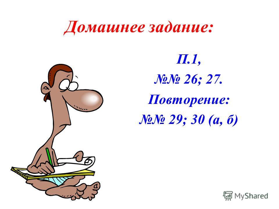 Домашнее задание: П.1, 26; 27. Повторение: 29; 30 (а, б)