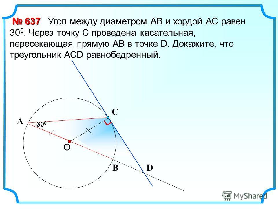 30 0 Угол между диаметром АВ и хордой АС равен 30 0. Через точку С проведена касательная, пересекающая прямую АВ в точке D. Докажите, что треугольник АСD равнобедренный. 637 637 С В А О 30 0 D