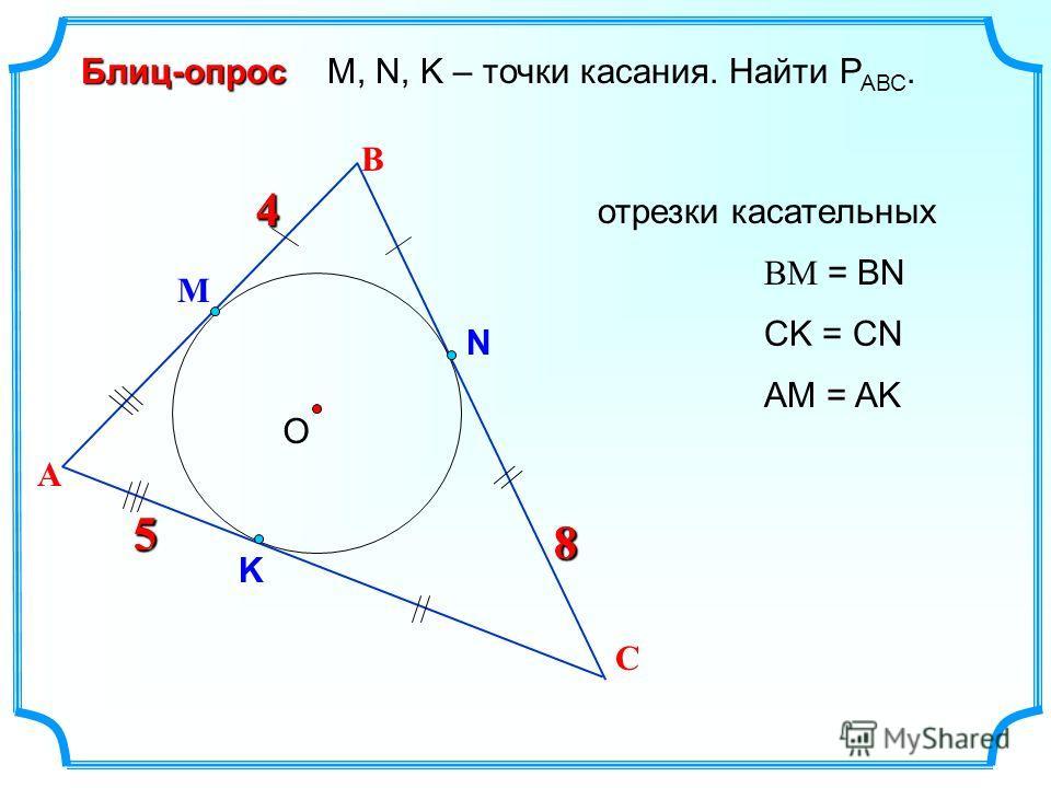 4 В О М, N, K – точки касания. Найти Р АВС.Блиц-опрос А 4 С М N K 5 8 5 8 ВМ = ВN CK = CN AM = AK отрезки касательных