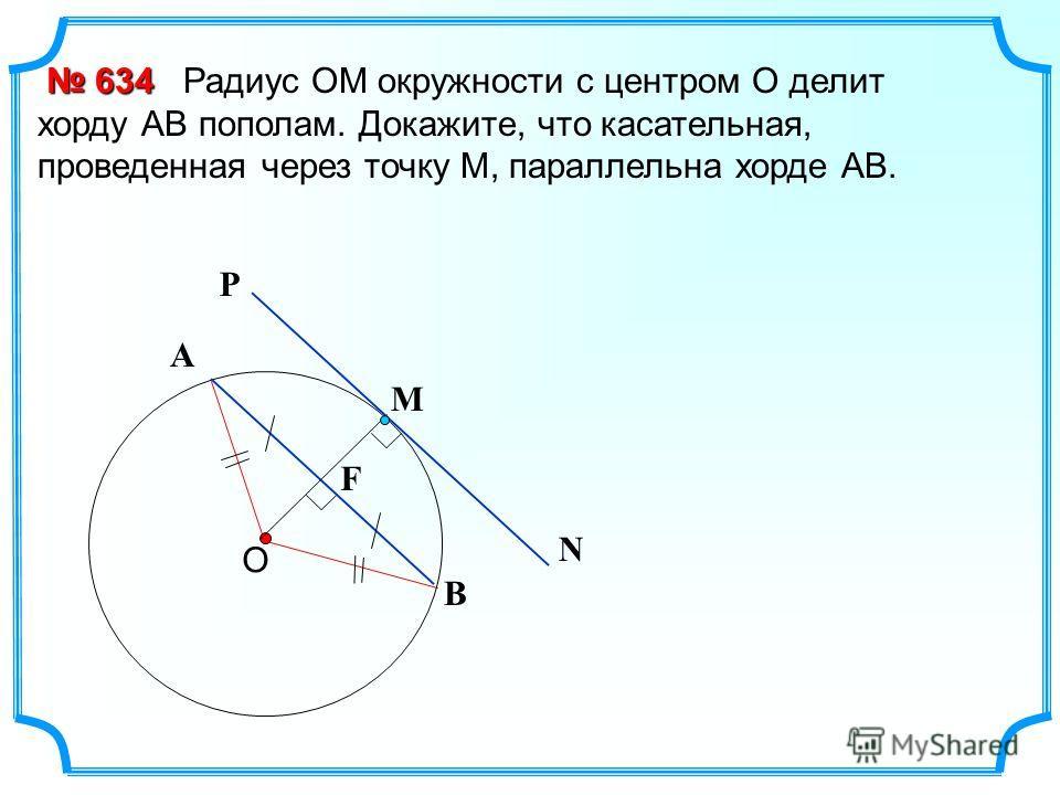 Радиус ОМ окружности с центром О делит хорду АВ пополам. Докажите, что касательная, проведенная через точку М, параллельна хорде АВ. О 634 634 В А F Р N М
