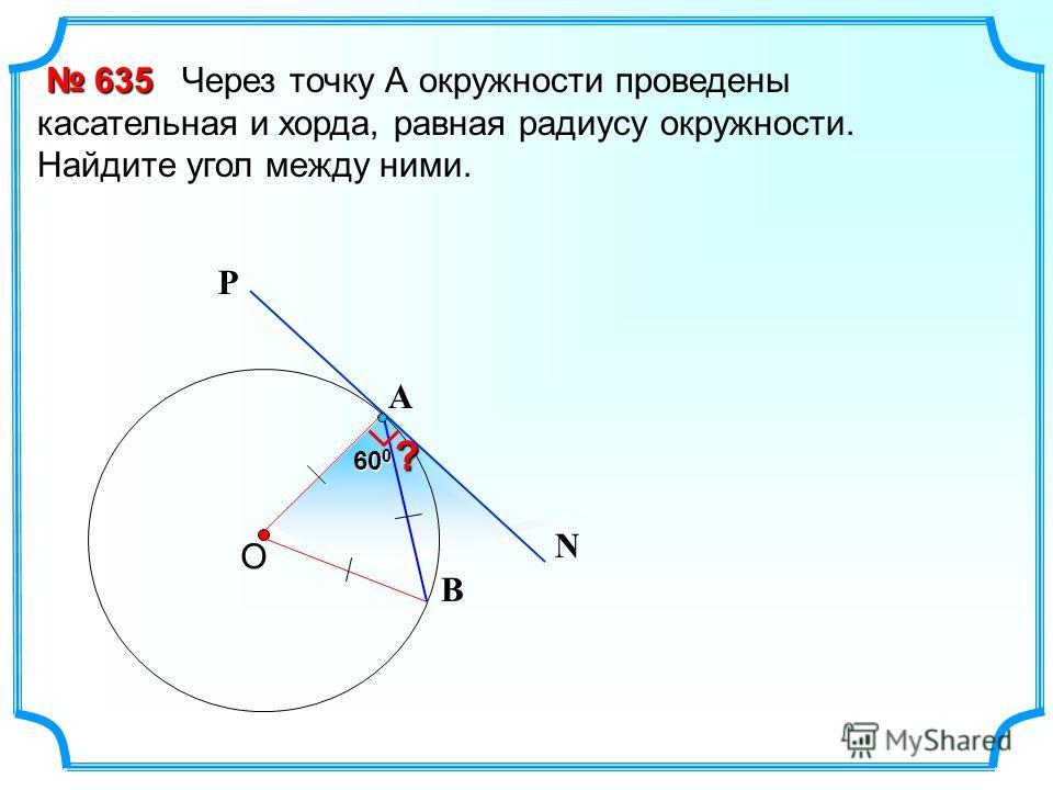 60 0 Через точку А окружности проведены касательная и хорда, равная радиусу окружности. Найдите угол между ними. О 635 635 В Р N А ?