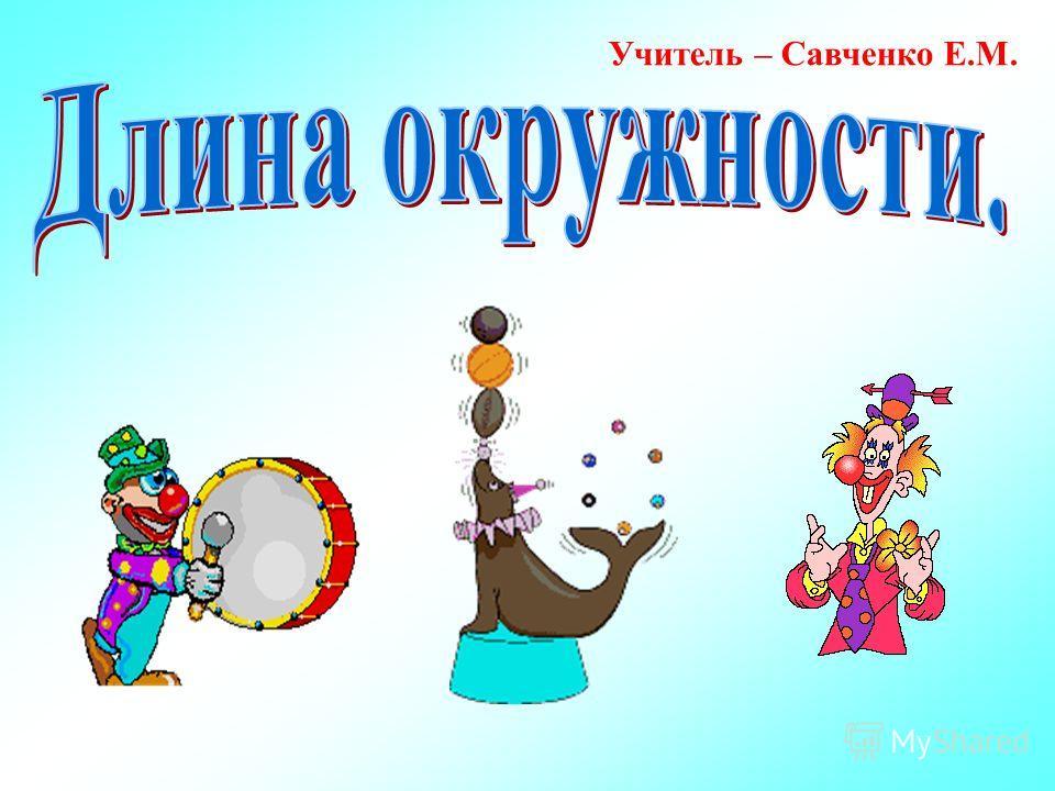 Учитель – Савченко Е.М.