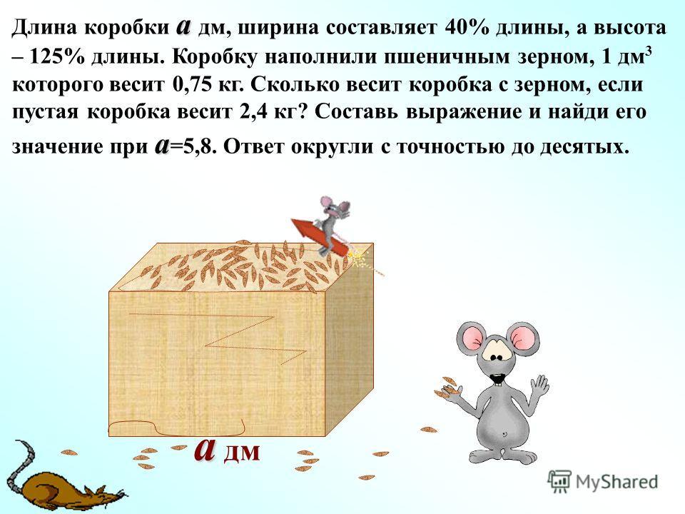 a a дм a a Длина коробки a дм, ширина составляет 40% длины, а высота – 125% длины. Коробку наполнили пшеничным зерном, 1 дм 3 которого весит 0,75 кг. Сколько весит коробка с зерном, если пустая коробка весит 2,4 кг? Составь выражение и найди его знач