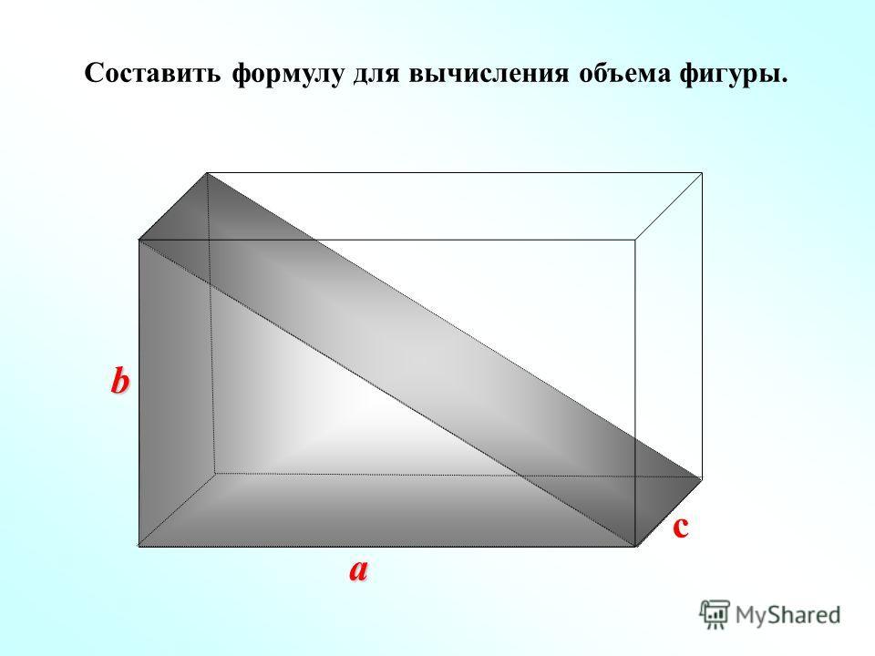 Составить формулу для вычисления объема фигуры. a b с