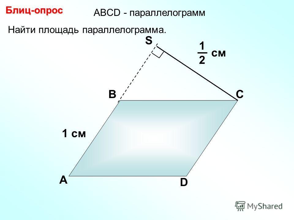 Найти площадь параллелограмма. Блиц-опрос А ВС D S 1 см см 1 2 АBCD - параллелограмм