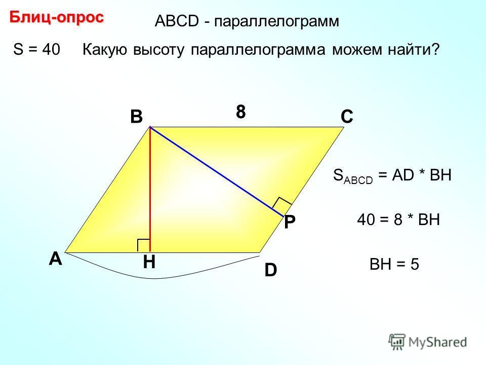 S = 40 Какую высоту параллелограмма можем найти? Блиц-опрос А ВС H Р 88 S ABCD = АD * BH D 40 = 8 * BH BH = 5 АBCD - параллелограмм