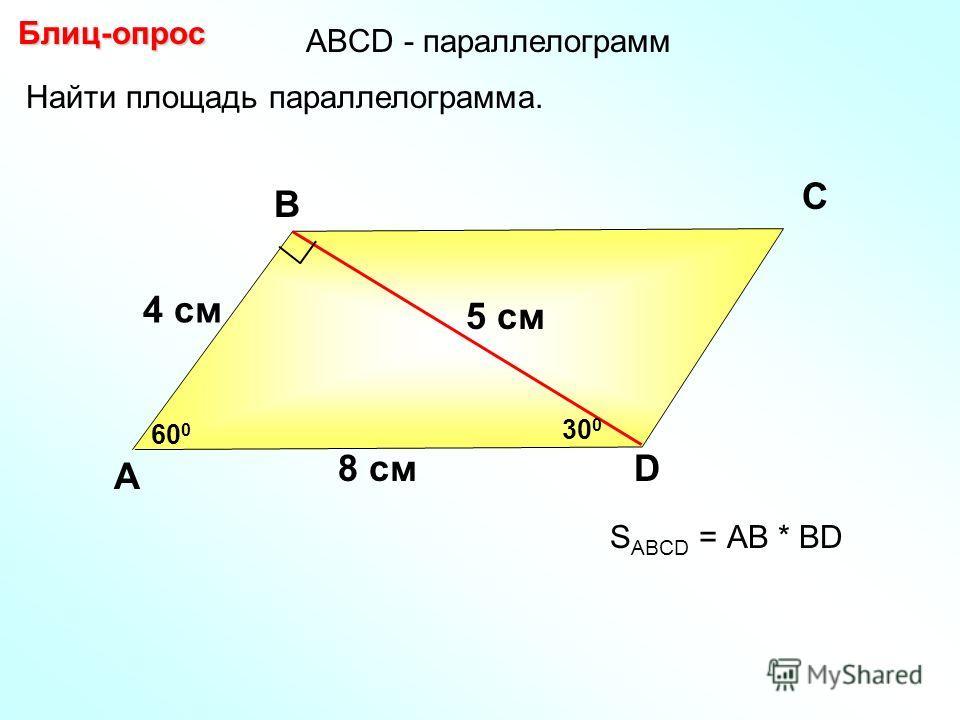 Блиц-опрос А В С D 5 см Найти площадь параллелограмма. 60 0 8 см 30 0 4 см S ABCD = АВ * BD АBCD - параллелограмм