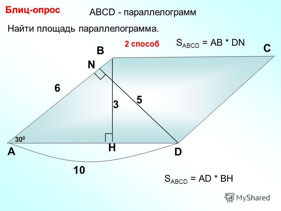 Найти площадь параллелограмма. Блиц-опрос А В С D 6 H 30 0 10 3 N 2 способ 5 S ABCD = АD * BH S ABCD = АB * DN АBCD - параллелограмм