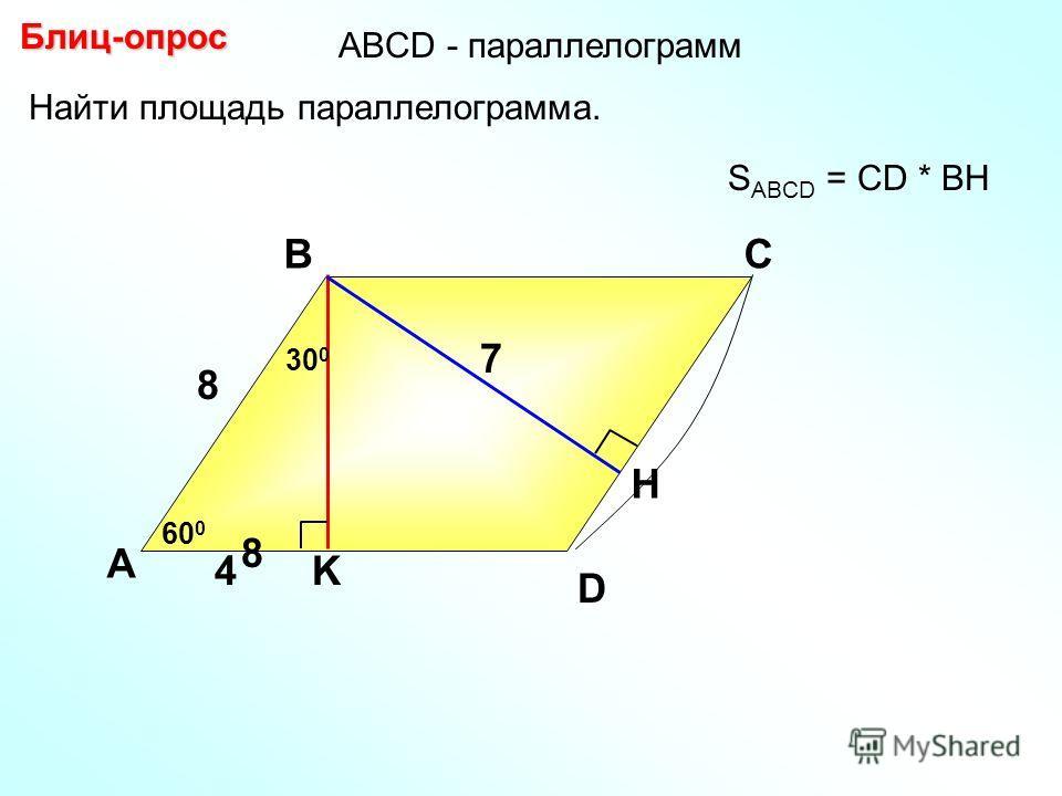 Блиц-опрос А ВС K H 7 S ABCD = CD * BH D АBCD - параллелограмм Найти площадь параллелограмма. 60 0 4 300300 8 8