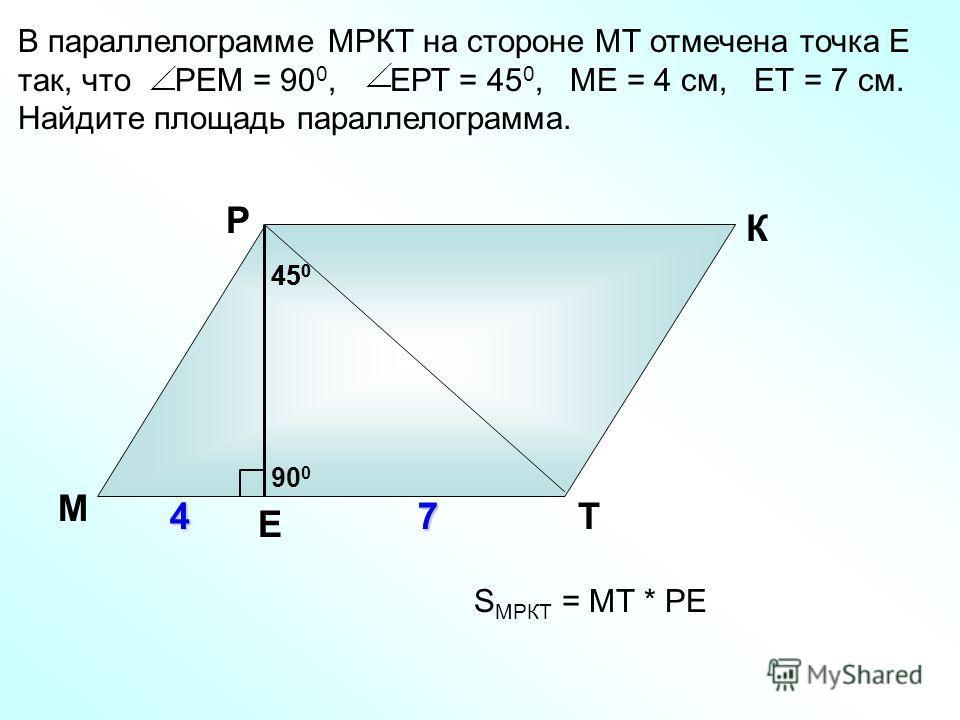 В параллелограмме МРКТ на стороне МТ отмечена точка Е так, что РЕМ = 90 0, ЕРТ = 45 0, МЕ = 4 см, ЕТ = 7 см. Найдите площадь параллелограмма. М Р К Т47 45 0 S МРКТ = МТ * РЕ Е 7 90 0 45 0