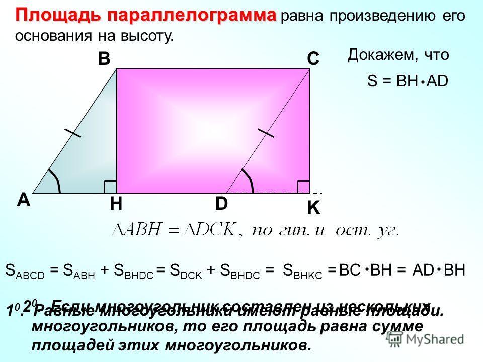 Площадь параллелограмма Площадь параллелограмма равна произведению его основания на высоту. Докажем, что А ВС DH K S = BH AD AD BHS ABCD =S ABH + S BHDC = S DCK + S BHDC =S BHKC =BC BH = 2 0. Если многоугольник составлен из нескольких многоугольников