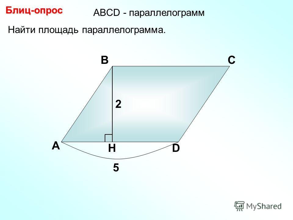 Найти площадь параллелограмма. А ВС D H Блиц-опрос 2 5 АBCD - параллелограмм