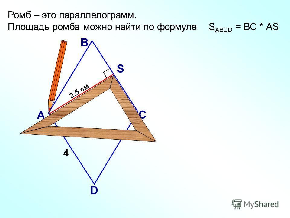 2,5 см Ромб – это параллелограмм. Площадь ромба можно найти по формуле S АВСD = ВС * АS А В С D S 4